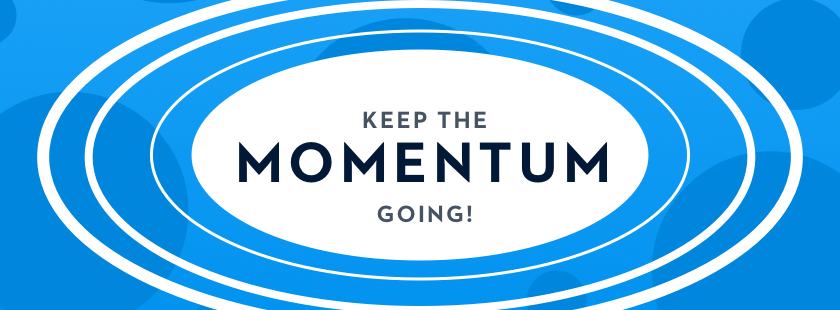 Keep the momentum going